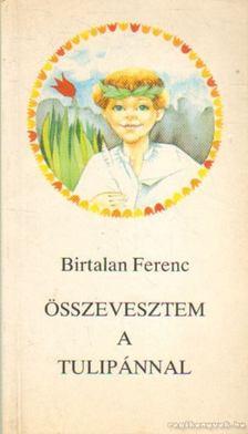 Birtalan Ferenc - Összevesztem a tulipánnal [antikvár]