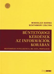 Miskolczi Barna, Szathmáry Zoltán - Büntetőjogi kérdések az információk korában Mesterséges intelligencia,Big Data, Profilozás