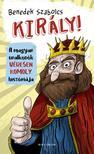 Benedek Szabolcs - Király! A magyar uralkodók véresen komoly históriája