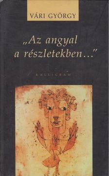 """Vári György - """"Az angyal a részletekben..."""" [antikvár]"""