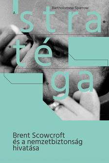 Bartholomew Sparrow - A STRATÉGA-Brent Scowcroft és a nemzetbiztonság hivatása