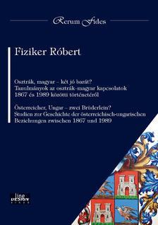 Fiziker Róbert - Osztrák, magyar - két jó barát? Tanulmányok az osztrák-magyar kapcsolatok 1867 és 1989 közötti történetéről  Österreicher, Ungar - zwei Brüderlein? S