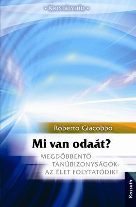 GIACOBBO, ROBERTO - Mi van odaát? - Megdöbbentő tanúbizonyságok: Az élet folytatódik!