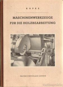 Kopke, Ing. P. - Maschinenwerkzeuge für die Holzbearbeitung (Famegmunkálógépek) [antikvár]