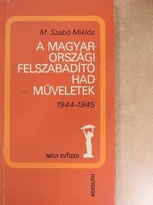 M. Szabó Miklós - A magyarországi felszabadító hadműveletek [antikvár]
