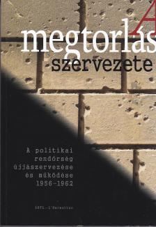 A megtorlás szervezete - A politikai rendőrség újjászervezése és működése 1956-1962 (Intézménytörténeti tanulmányok)