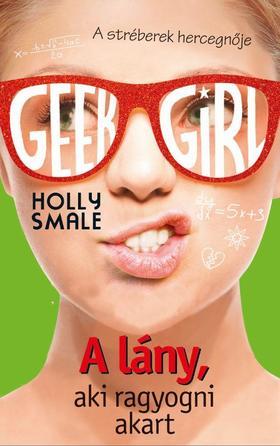 Holly Smale - Geek Girl 4. - A lány, aki ragyogni akart