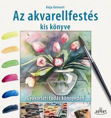 Anja Gensert - Az akvarellfestés kis könyve   Gyakorlati tudás könnyedén