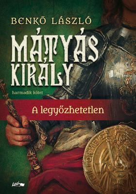Benkő László - Mátyás király III.-A legyőzhetetlen