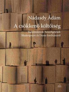 NÁDASDY ÁDÁM - A csökkenő költőiség - Tanulmányok, beszélgetések Shakespeare és Dante fordításáról