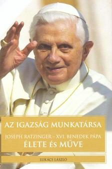 Lukács László - Az igazság munkatársa - Joseph Ratzinger - XVI. Benedek pápa élete és műve