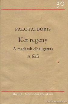 Palotai Boris - Két regény (A madarak elhallgattak - A férfi) [antikvár]