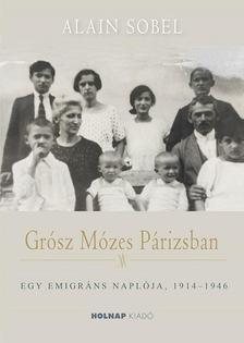 Alain Sobel - Grósz Mózes Párizsban- Egy emigráns naplója, 1914-1946