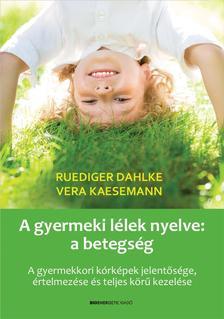 Ruediger Dahlke, Vera Kaesemann - A gyermeki lélek nyelve: a betegség - A gyermekkori kórképek jelentősége, értelmezése és teljes körű kezelése