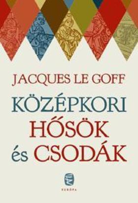 Jacques LE GOFF - Középkori hősök és csodák