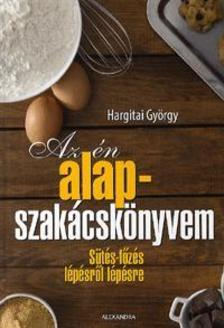 Hargitai György - Az én alapszakácskönyvem - Sütés-főzés lépésről lépésre