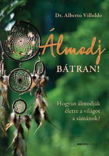 Dr. Alberto Villoldo - Álmodj bátran! Hogyan álmodják életre a világot a sámánok?