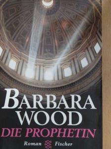 Barbara Wood - Die Prophetin [antikvár]