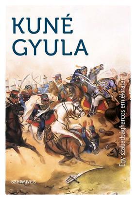 Kuné Gyula - Egy szabadságharcos emlékiratai