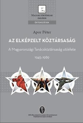 Apor Péter - Az elképzelt köztársaság - A Magyarországi Tanácsköztársaság utóélete 1945-1989