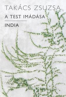TAKÁCS ZSUZSA - A test imádása - India [eKönyv: pdf, epub, mobi]