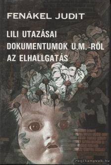 FENÁKEL JUDIT - Lili utazásai / Dokumentumok U. M.-ről / Az elhallgatás [antikvár]