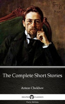 Delphi Classics Anton Chekhov, - The Complete Short Stories by Anton Chekhov (Illustrated) [eKönyv: epub, mobi]