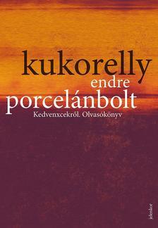 Kukorelly Endre - Porcelánbolt - Kedvenxcekról. Olvasókönyv