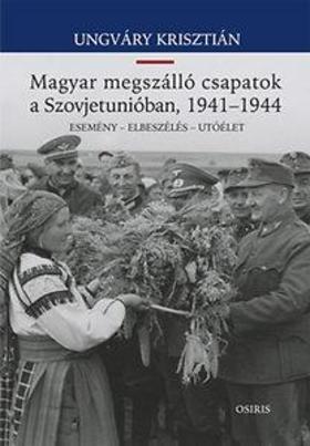 UNGVÁRY KRISZTIÁN - A magyar megszálló csapatok a Szovjetunióban,1941 - 1944