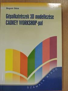 Bognár Géza - Gépalkatrészek 3D modellezése CADKEY WORKSHOP-pal [antikvár]