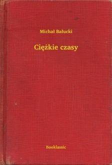 Balucki Michal - Ciê¿kie czasy [eKönyv: epub, mobi]