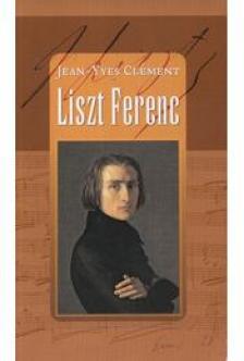 CLÉMENT, JEAN-YVES - Liszt Ferenc, avagy a szétforgácsolódás csodája