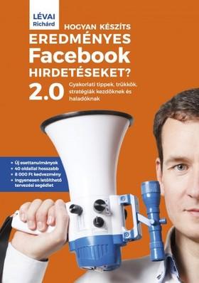 Lévai Richárd - Hogyan készíts eredményes Facebook-hirdetéseket? 2.0 - Gyakorlati tippek, trükkök, stratégiák kezdőknek és haladóknak [eKönyv: epub, mobi]