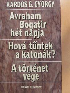 Kardos G. György - Avraham Bogatir hét napja/Hová tűntek a katonák?/A történet vége [antikvár]