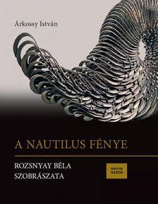 Árkossy István - A Nautilus fénye - Rozsnyay Béla szobrászata