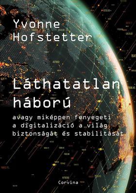 Yvonne Hofstetter - Láthatatlan háború - avagy miképpen fenyegeti a digitalizáció a világ biztonságát és stabilitását