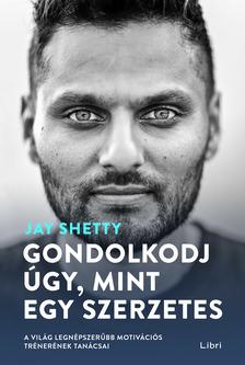 Jay Shetty - Gondolkodj úgy, mint egy szerzetes - A világ legnépszerűbb motivációs trénerének tanácsai