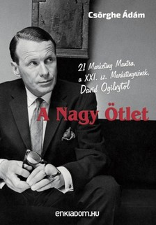 Csörghe Ádám - A Nagy Ötlet - 21 Marketing Mantra, a XXI. sz. Marketingesének, David Ogilvytől [eKönyv: epub, mobi]