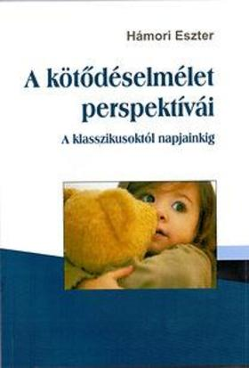 Hámori Eszter - A kötődéselmélet perspektívái - A klasszikusoktól napjainkig