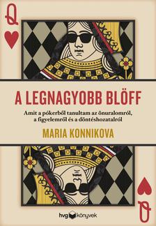 MARIA KONNIKOVA - A legnagyobb blöff - Amit a pókerből tanultam az önuralomról, a figyelemről és a döntéshozatalról [eKönyv: epub, mobi]
