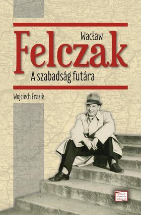 Wojciech Frazik - Wac³aw Felczak. A szabadság futára