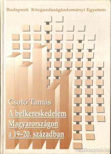 CSATÓ TAMÁS - A belkereskedelem Magyarországon a 19-20. század [antikvár]