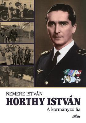 NEMERE ISTVÁN - Horthy István - A kormányzó fia