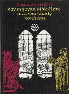Donászy Ferenc - Egy magyar diák élete Mátyás király korában [antikvár]