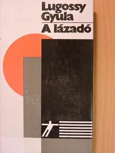 Lugossy Gyula - A lázadó [antikvár]