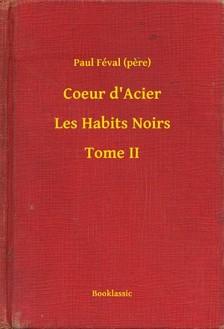 PAUL FÉVAL - Coeur d Acier - Les Habits Noirs - Tome II [eKönyv: epub, mobi]