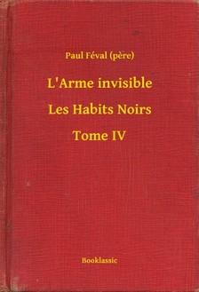(pere) Paul Féval - L'Arme invisible - Les Habits Noirs - Tome IV [eKönyv: epub, mobi]