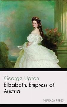 Upton George - Elizabeth Empress of Austria [eKönyv: epub, mobi]
