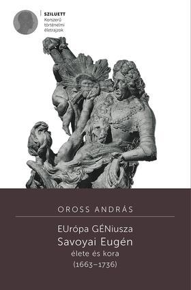 Oross András - EUrópa GÉNiusza. Savoyai Eugén élete és kora (1663-1736)