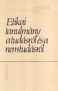 Ancsel Éva - Etikai tanulmány a tudásról és a nem-tudásról [antikvár]